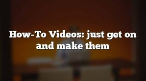 How-To Videos: just get on and make them