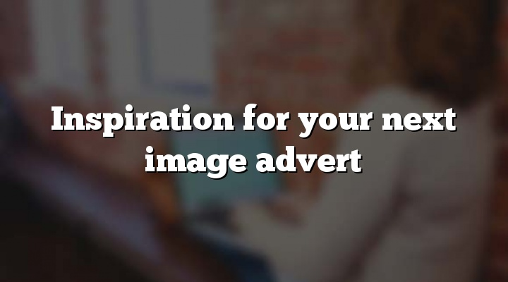 Inspiration for your next image advert
