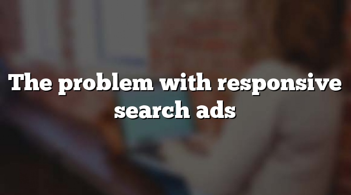 The problem with responsive search ads