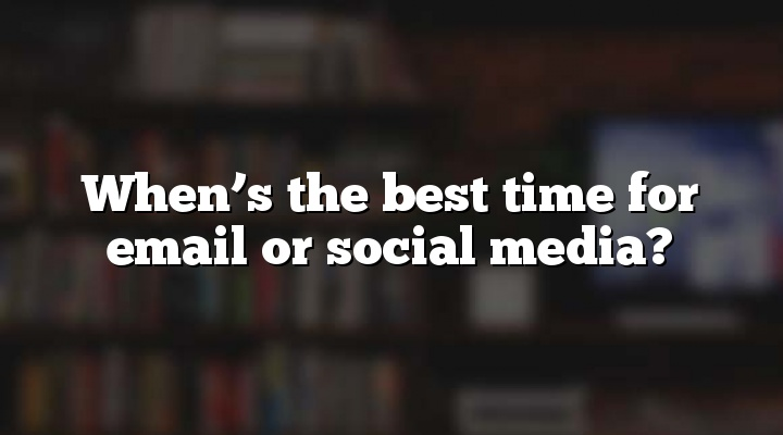 When's the best time for email or social media?
