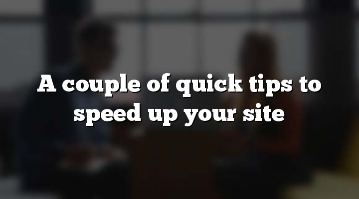 A couple of quick tips to speed up your site