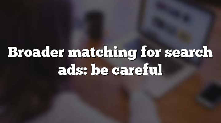 Broader matching for search ads: be careful