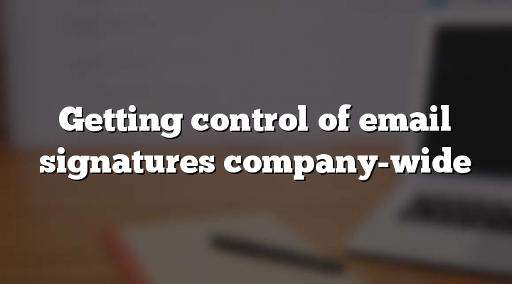 Getting control of email signatures company-wide