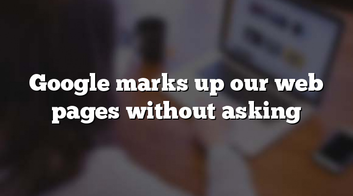 Google marks up our web pages without asking