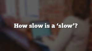 How slow is a 'slow'?