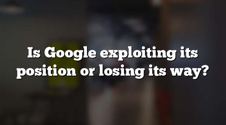 Is Google exploiting its position or losing its way?