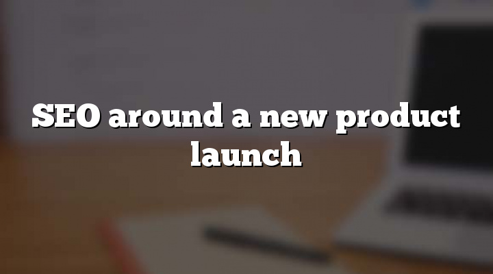 SEO around a new product launch