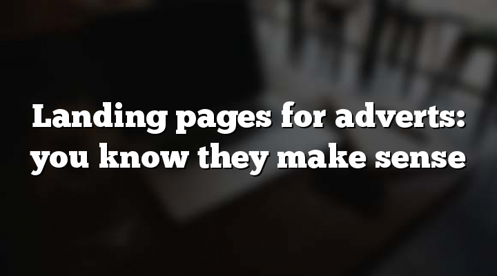 Landing pages for adverts: you know they make sense