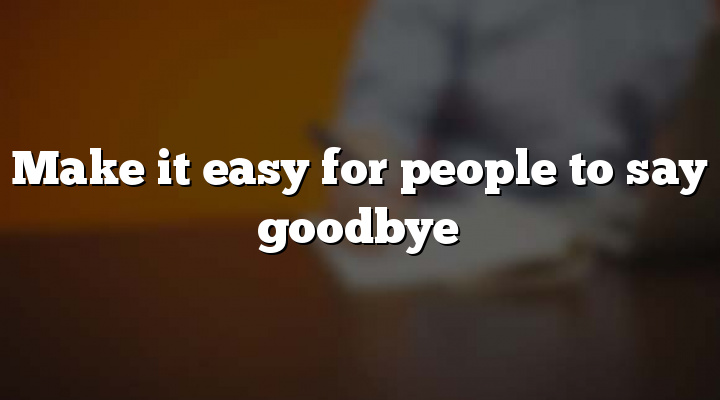 Make it easy for people to say goodbye