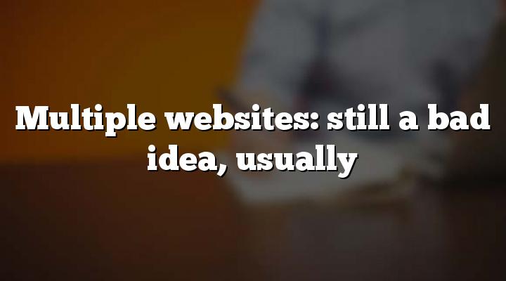 Multiple websites: still a bad idea, usually