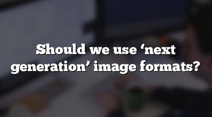 Should we use 'next generation' image formats?