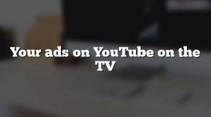 Your ads on YouTube on the TV
