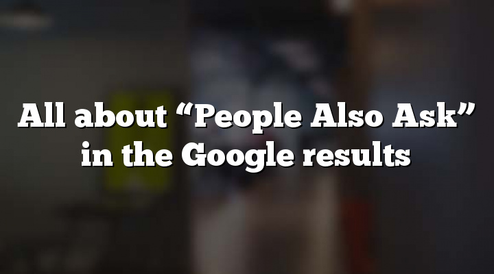 "All about ""People Also Ask"" in the Google results"