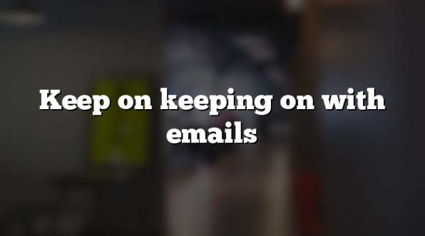 Keep on keeping on with emails