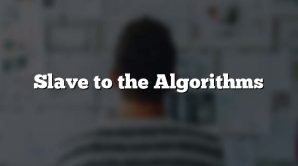 Slave to the Algorithms