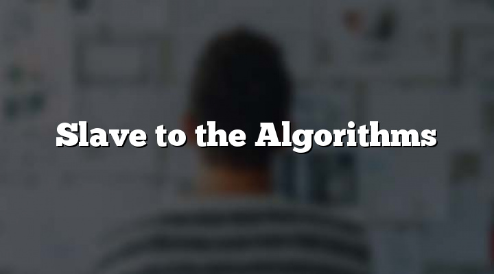 Slave to the Algorithms