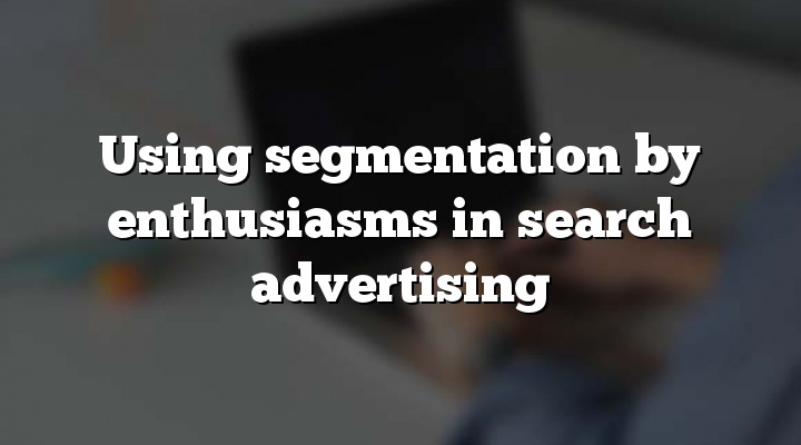 Using segmentation by enthusiasms in search advertising