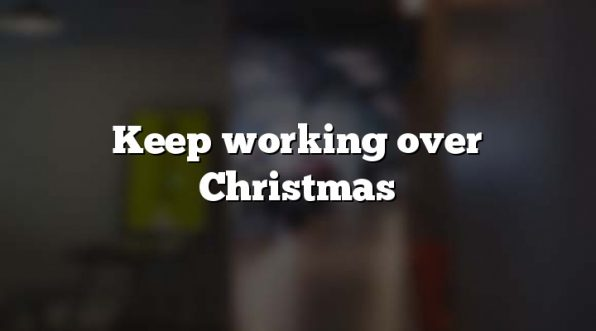 Keep working over Christmas