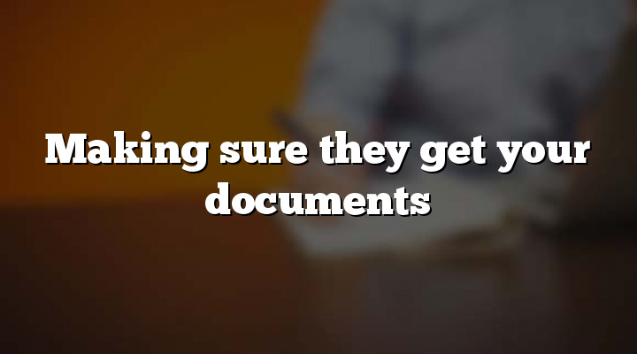 Making sure they get your documents