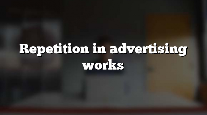 Repetition in advertising works