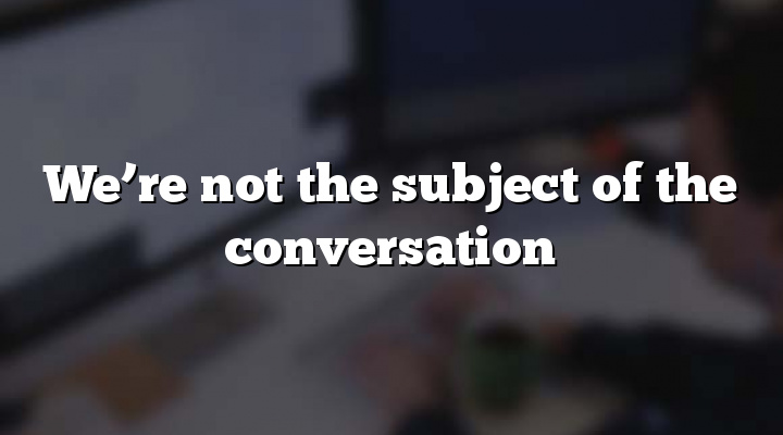 We're not the subject of the conversation
