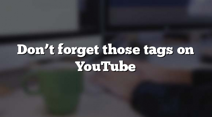 Don't forget those tags on YouTube
