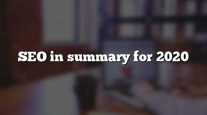 SEO in summary for 2020