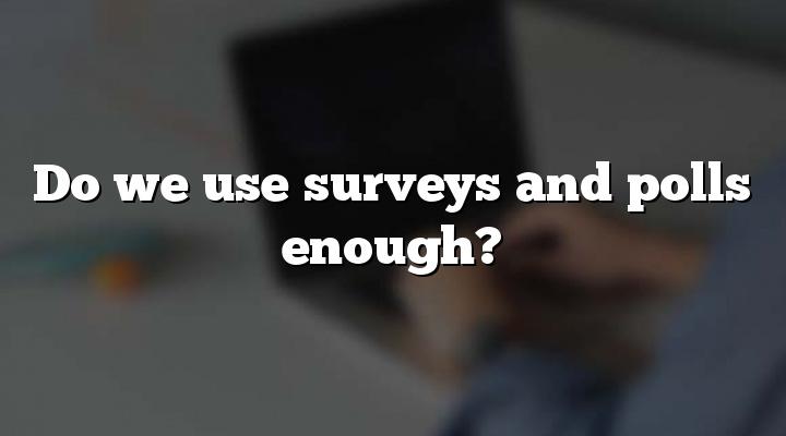 Do we use surveys and polls enough?