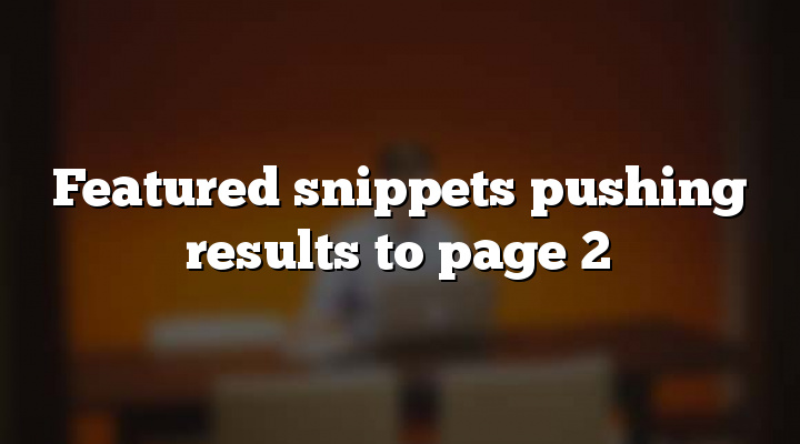Featured snippets pushing results to page 2