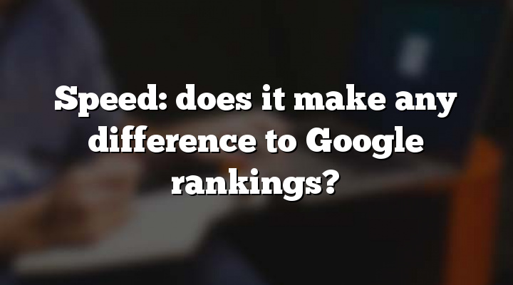 Speed: does it make any difference to Google rankings?