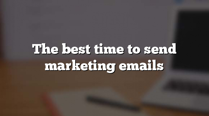 The best time to send marketing emails