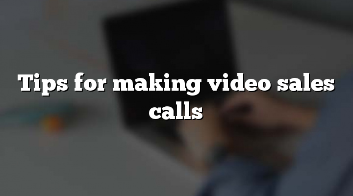 Tips for making video sales calls
