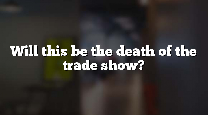 Will this be the death of the trade show?