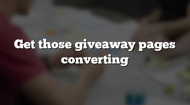 Get those giveaway pages converting