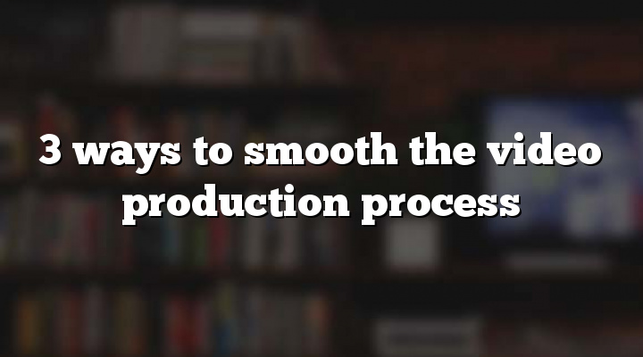 3 ways to smooth the video production process