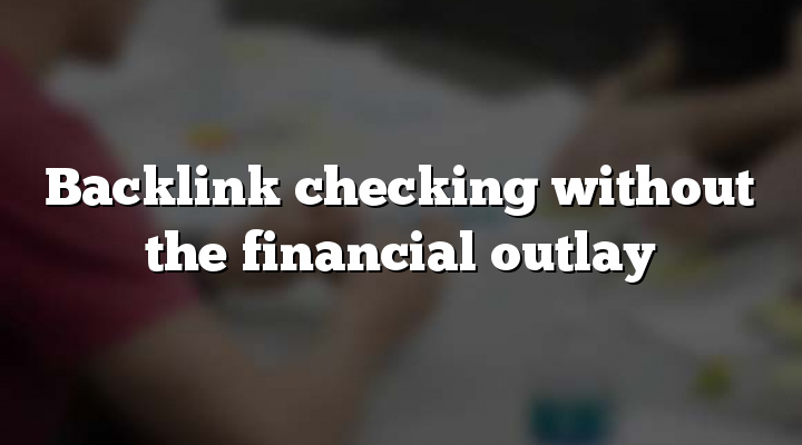 Backlink checking without the financial outlay