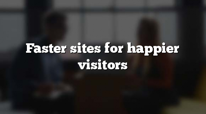 Faster sites for happier visitors