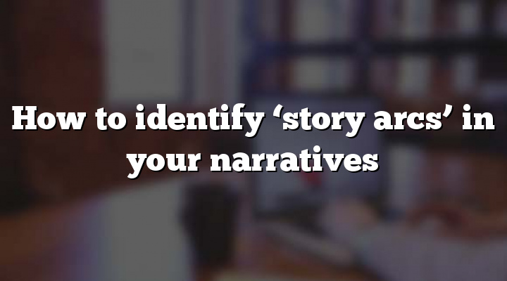 How to identify 'story arcs' in your narratives