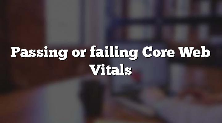 Passing or failing Core Web Vitals