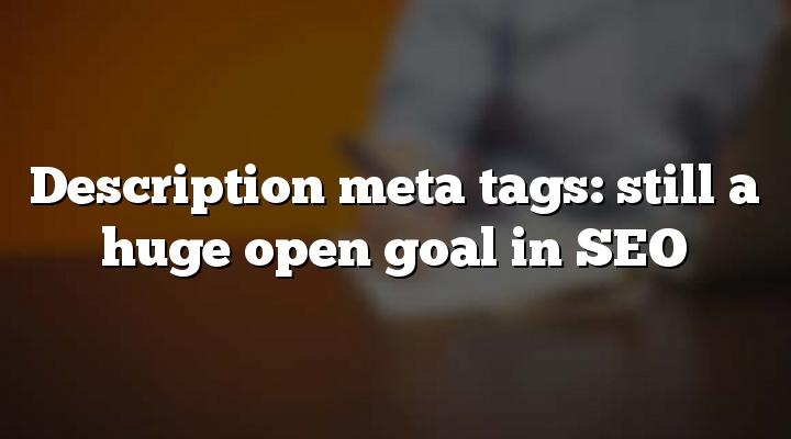 Description meta tags: still a huge open goal in SEO