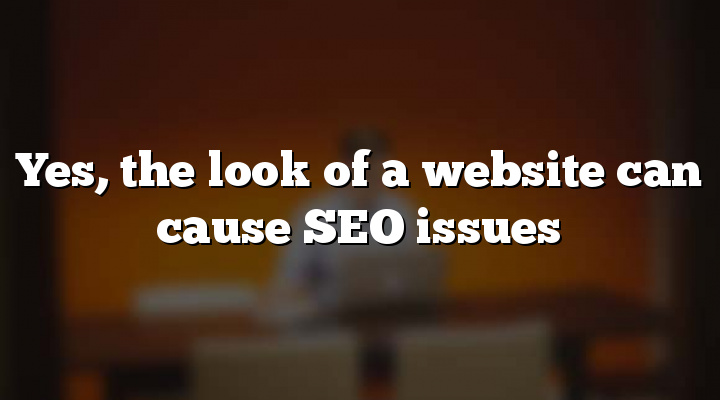 Yes, the look of a website can cause SEO issues