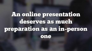 An online presentation deserves as much preparation as an in-person one