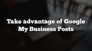 Take advantage of Google My Business Posts