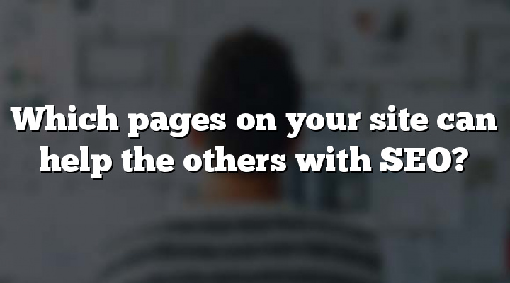 Which pages on your site can help the others with SEO?