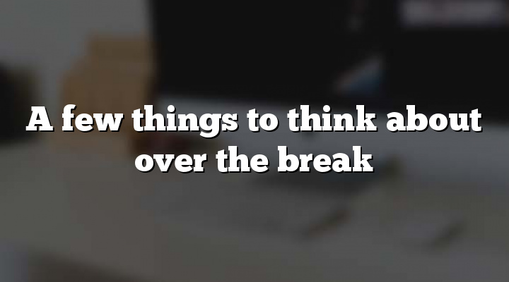 A few things to think about over the break