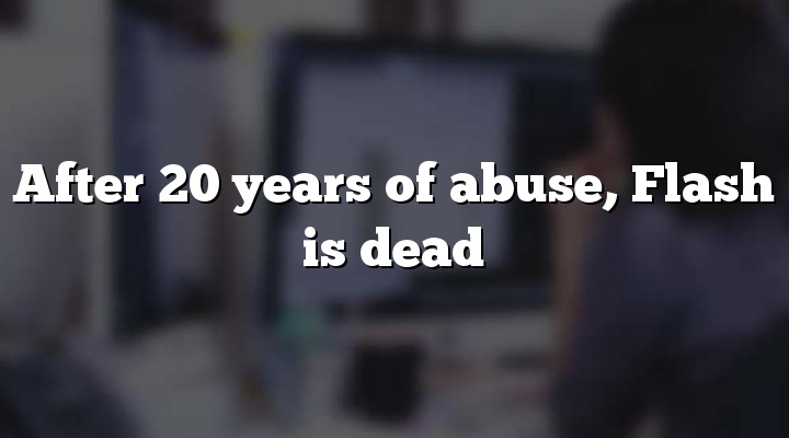 After 20 years of abuse, Flash is dead