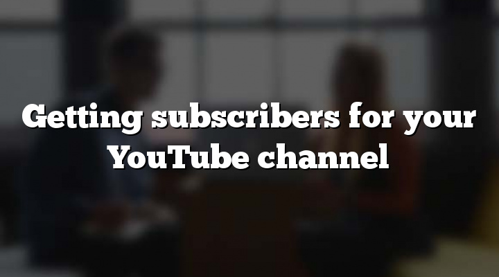 Getting subscribers for your YouTube channel
