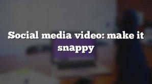 Social media video: make it snappy