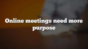 Online meetings need more purpose