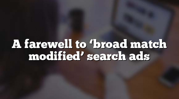 A farewell to 'broad match modified' search ads